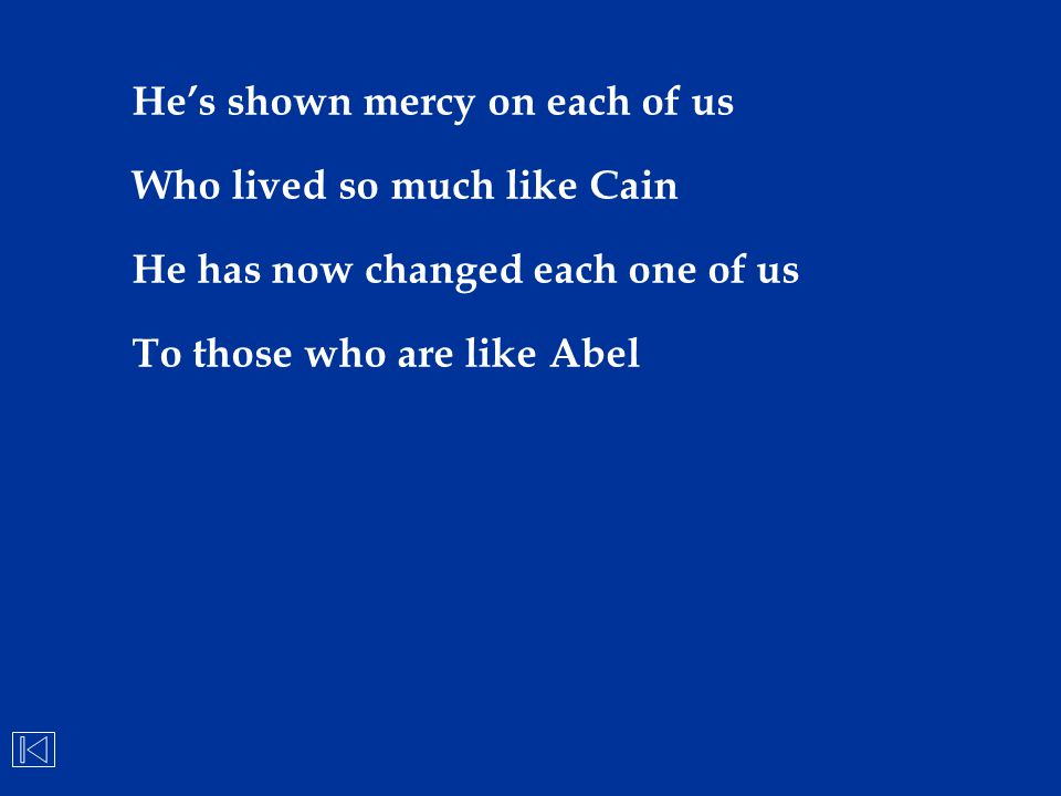 He's shown mercy on each of us Who lived so much like Cain He has now changed each one of us To those who are like Abel