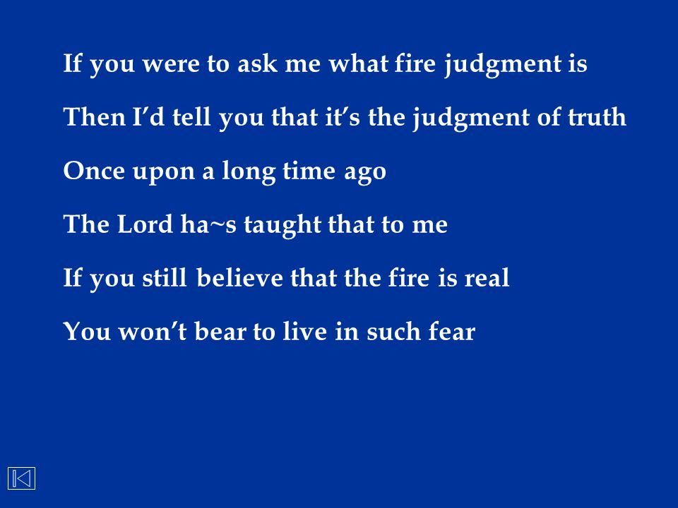 If you were to ask me what fire judgment is Then I'd tell you that it's the judgment of truth Once upon a long time ago The Lord ha~s taught that to m