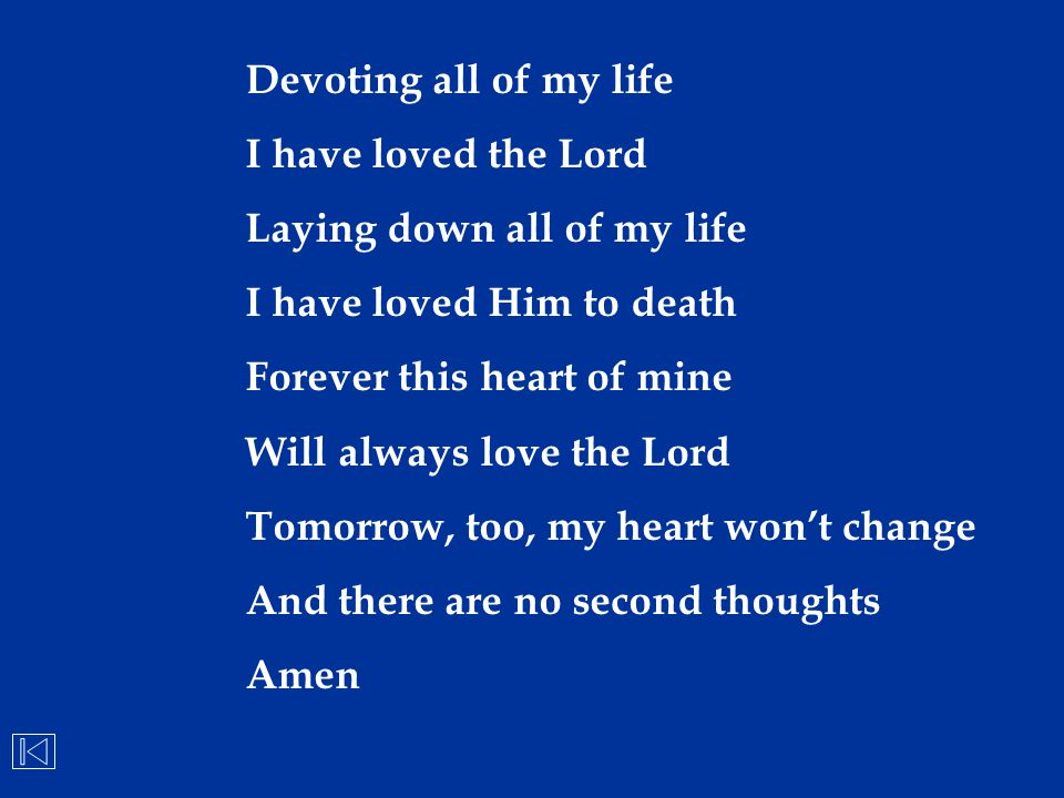 Devoting all of my life I have loved the Lord Laying down all of my life I have loved Him to death Forever this heart of mine Will always love the Lor