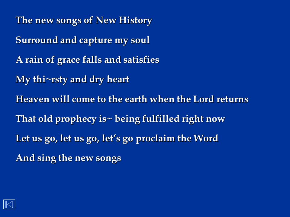 The new songs of New History Surround and capture my soul A rain of grace falls and satisfies My thi~rsty and dry heart Heaven will come to the earth