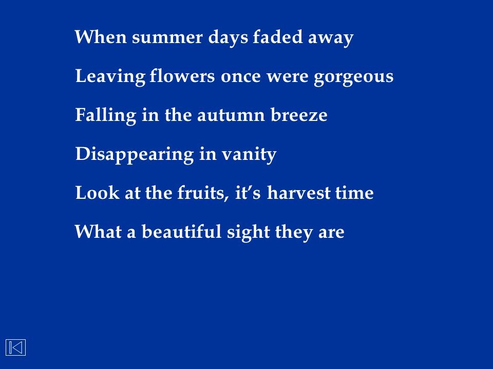 When summer days faded away Leaving flowers once were gorgeous Falling in the autumn breeze Disappearing in vanity Look at the fruits, it's harvest ti