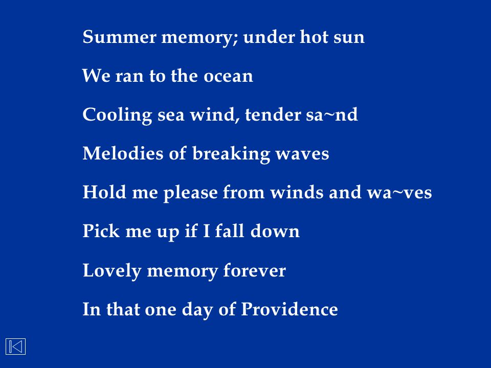 Summer memory; under hot sun We ran to the ocean Cooling sea wind, tender sa~nd Melodies of breaking waves Hold me please from winds and wa~ves Pick m