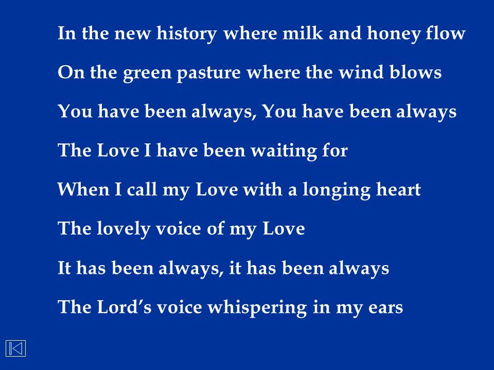 In the new history where milk and honey flow On the green pasture where the wind blows You have been always, You have been always The Love I have been