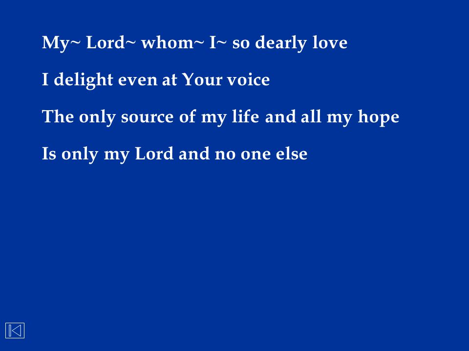 My~ Lord~ whom~ I~ so dearly love I delight even at Your voice The only source of my life and all my hope Is only my Lord and no one else
