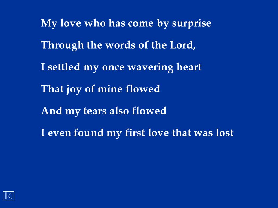 My love who has come by surprise Through the words of the Lord, I settled my once wavering heart That joy of mine flowed And my tears also flowed I ev
