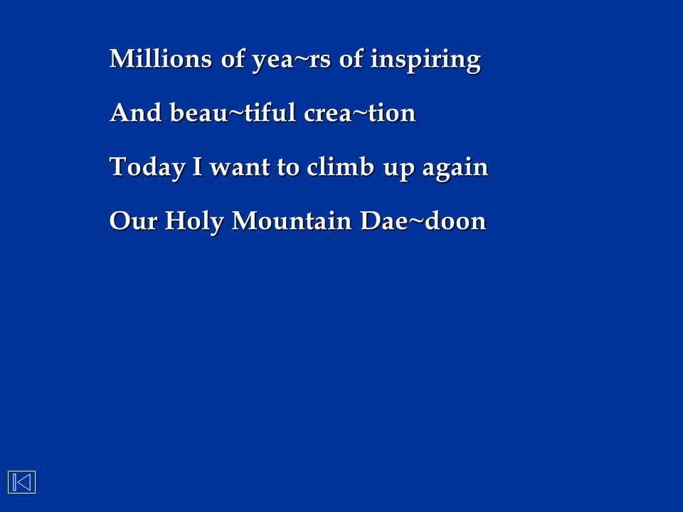 Millions of yea~rs of inspiring And beau~tiful crea~tion Today I want to climb up again Our Holy Mountain Dae~doon