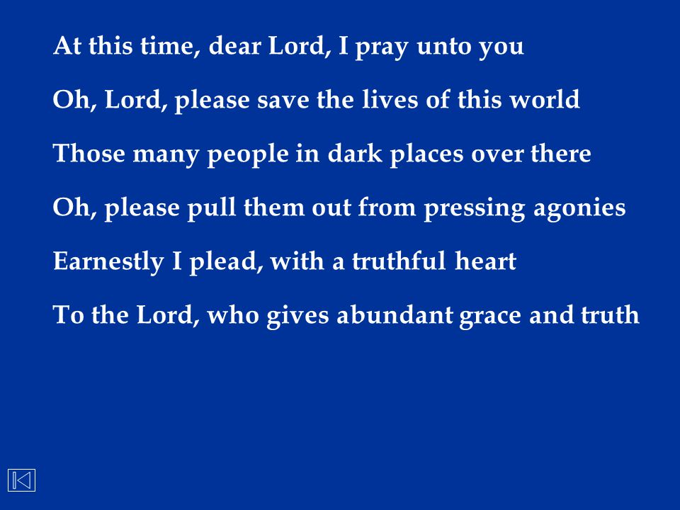 At this time, dear Lord, I pray unto you Oh, Lord, please save the lives of this world Those many people in dark places over there Oh, please pull the