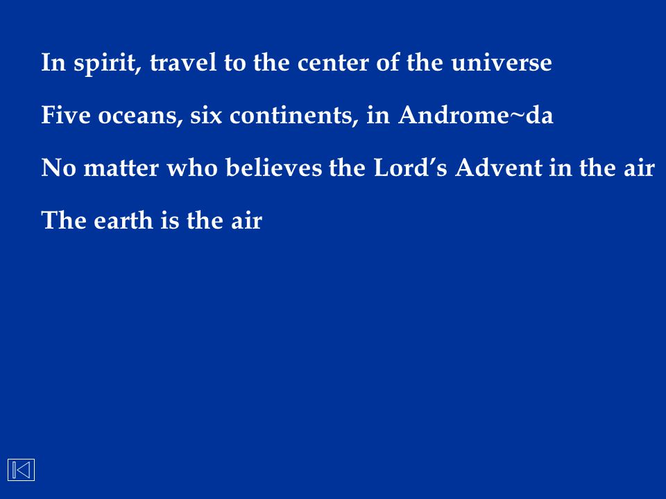 In spirit, travel to the center of the universe Five oceans, six continents, in Androme~da No matter who believes the Lord's Advent in the air The ear