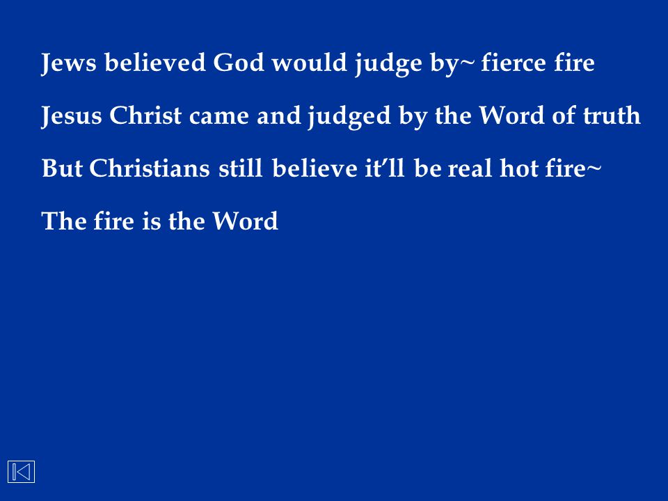 Jews believed God would judge by~ fierce fire Jesus Christ came and judged by the Word of truth But Christians still believe it'll be real hot fire~ T