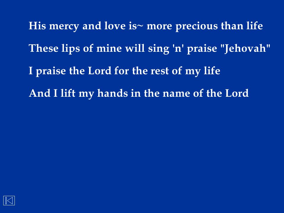 His mercy and love is~ more precious than life These lips of mine will sing 'n' praise