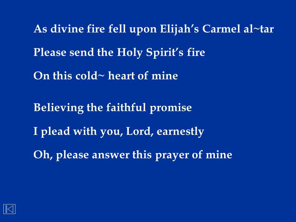 As divine fire fell upon Elijah's Carmel al~tar Please send the Holy Spirit's fire On this cold~ heart of mine Believing the faithful promise I plead
