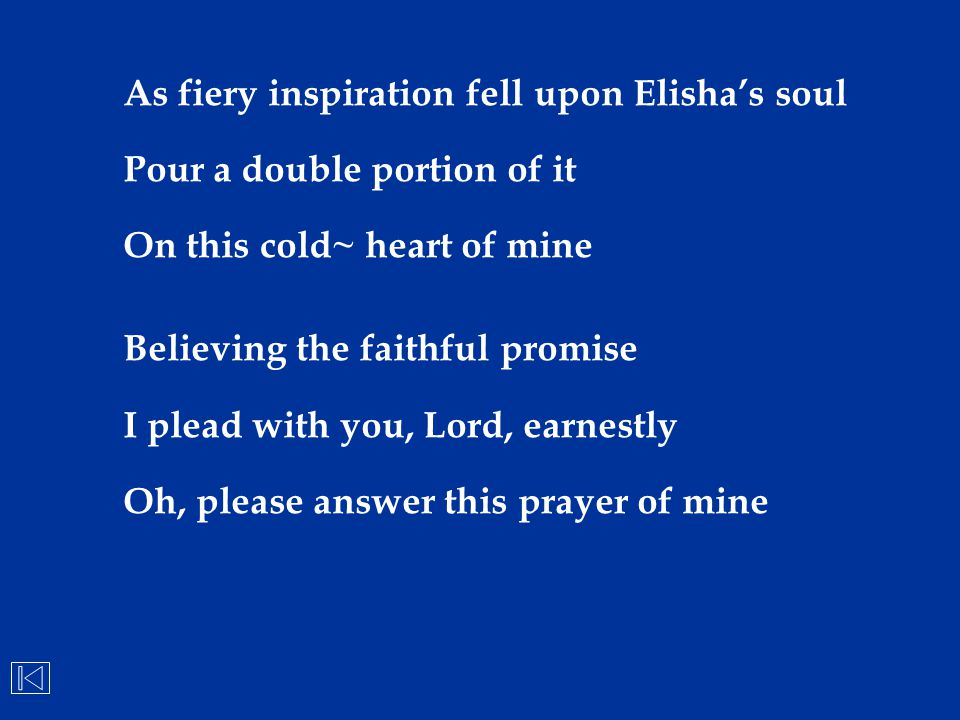 As fiery inspiration fell upon Elisha's soul Pour a double portion of it On this cold~ heart of mine Believing the faithful promise I plead with you,