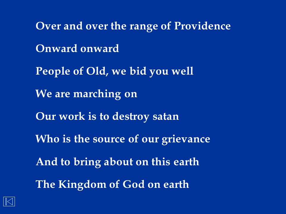 Over and over the range of Providence Onward onward People of Old, we bid you well We are marching on Our work is to destroy satan Who is the source o