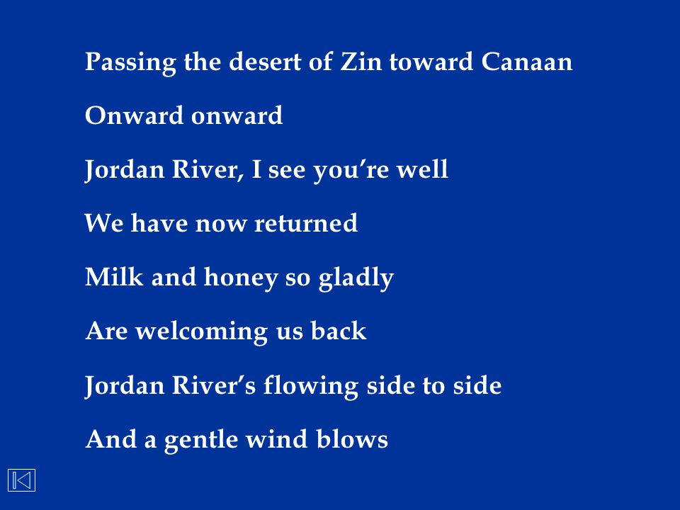 Passing the desert of Zin toward Canaan Onward onward Jordan River, I see you're well We have now returned Milk and honey so gladly Are welcoming us b