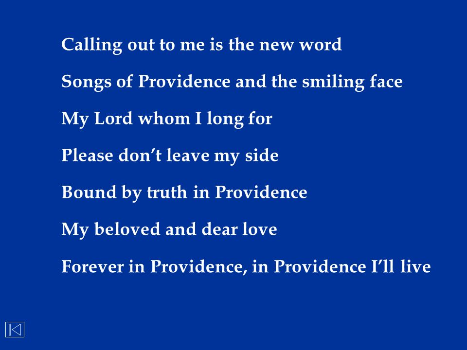 Calling out to me is the new word Songs of Providence and the smiling face My Lord whom I long for Please don't leave my side Bound by truth in Provid