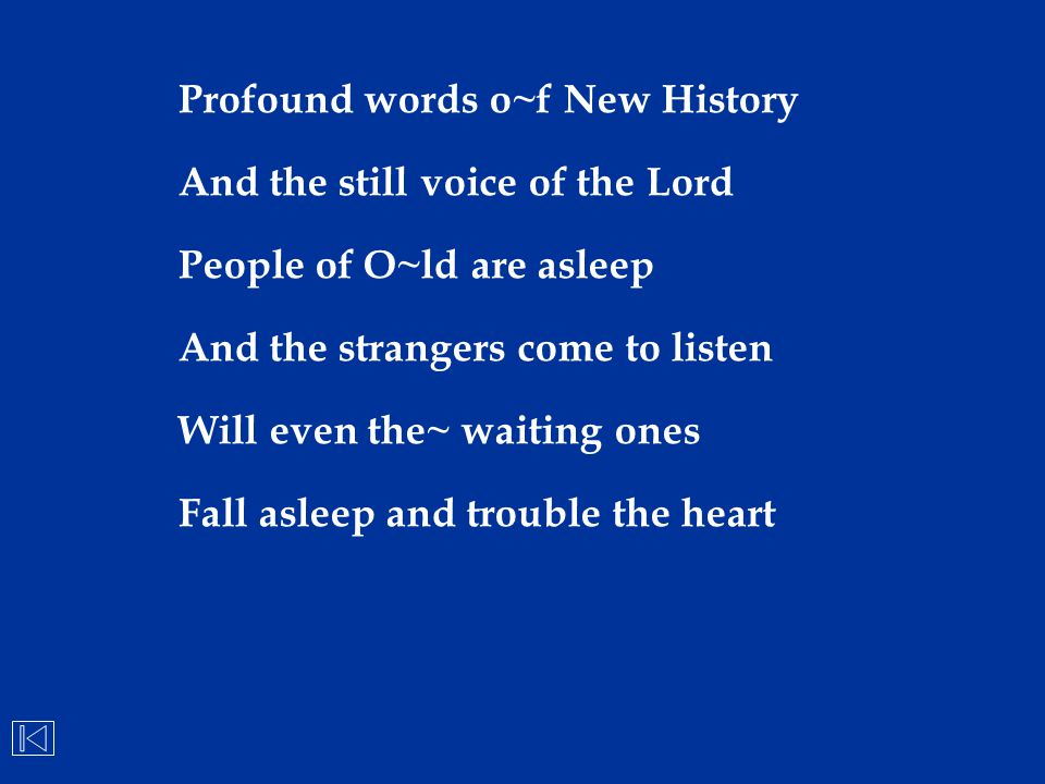 Profound words o~f New History And the still voice of the Lord People of O~ld are asleep And the strangers come to listen Will even the~ waiting ones