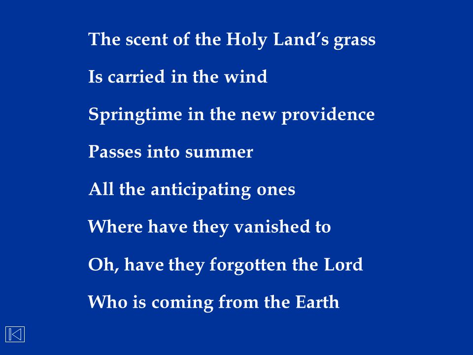 The scent of the Holy Land's grass Is carried in the wind Springtime in the new providence Passes into summer All the anticipating ones Where have the
