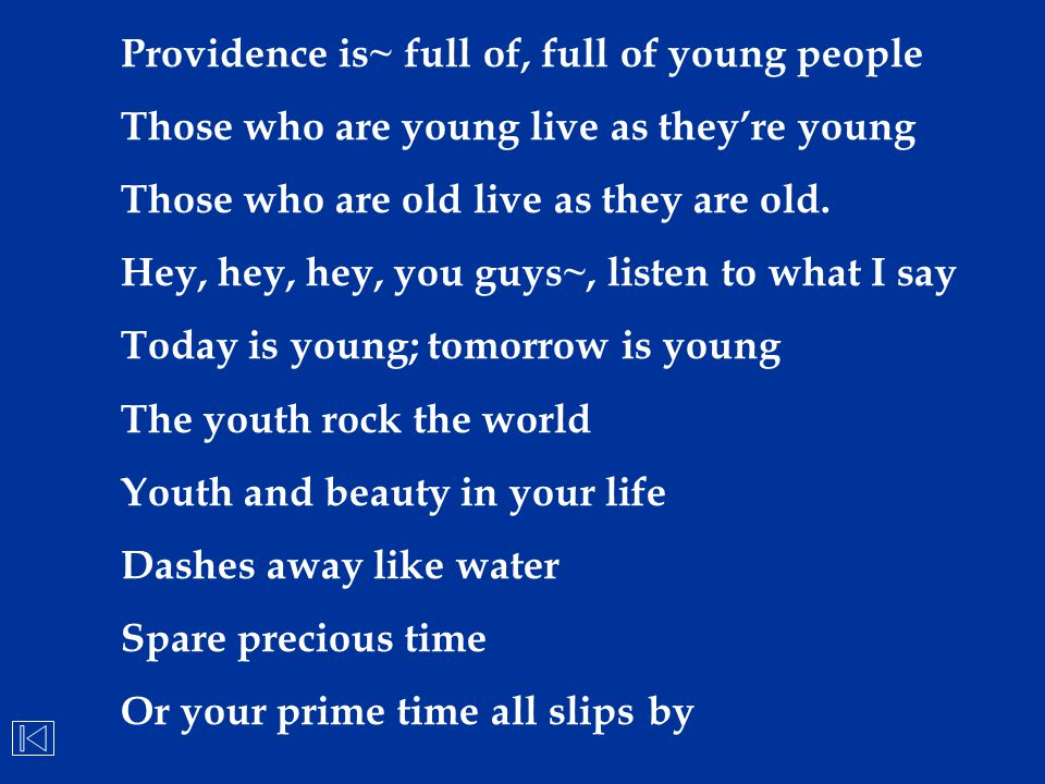 Providence is~ full of, full of young people Those who are young live as they're young Those who are old live as they are old. Hey, hey, hey, you guys
