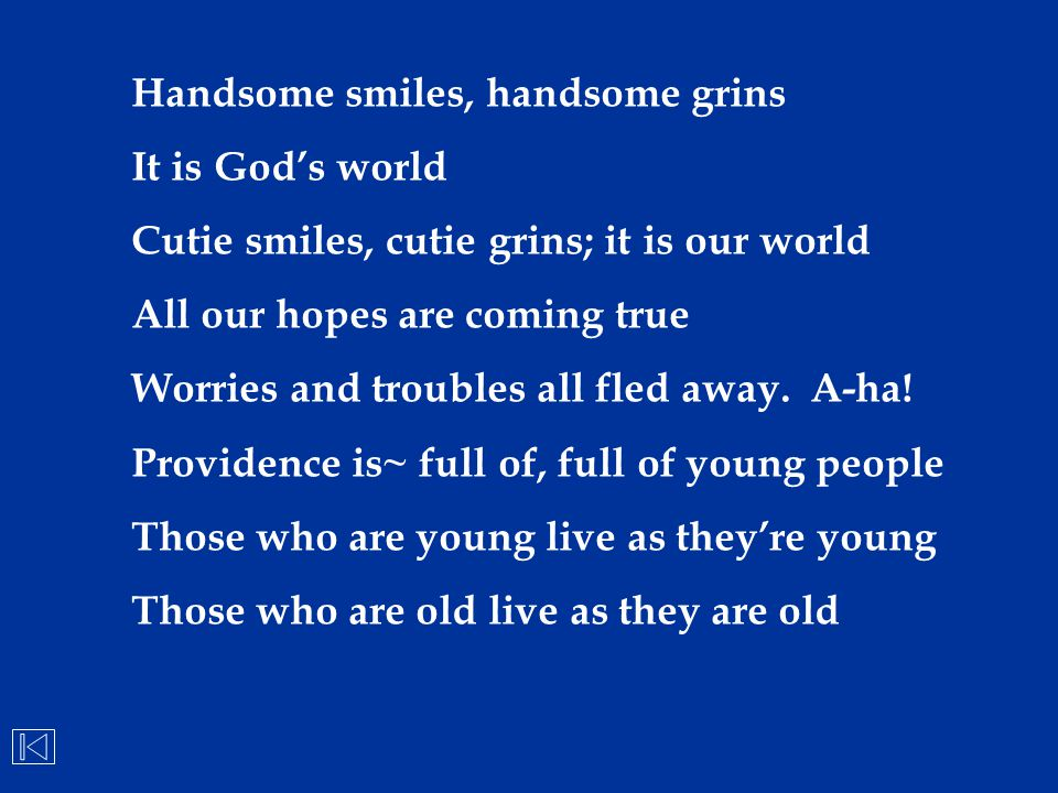 Handsome smiles, handsome grins It is God's world Cutie smiles, cutie grins; it is our world All our hopes are coming true Worries and troubles all fl