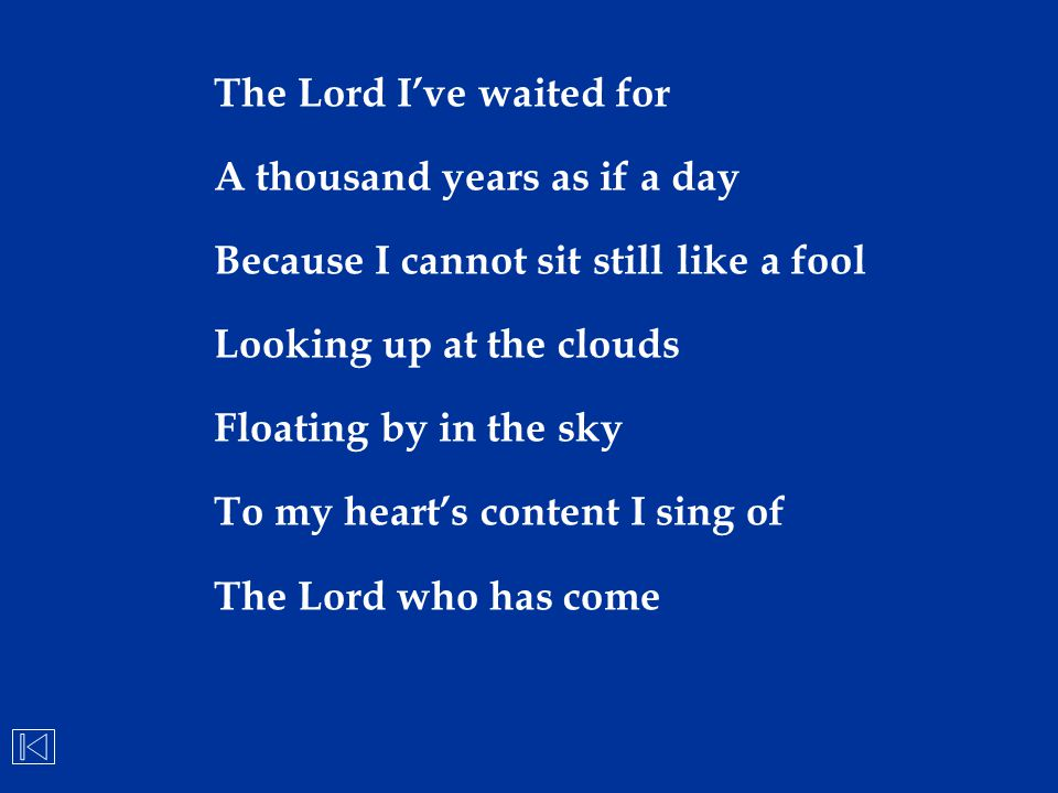 The Lord I've waited for A thousand years as if a day Because I cannot sit still like a fool Looking up at the clouds Floating by in the sky To my hea