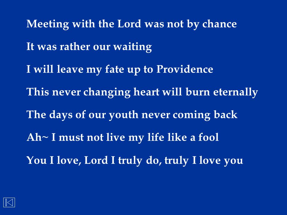 Meeting with the Lord was not by chance It was rather our waiting I will leave my fate up to Providence This never changing heart will burn eternally