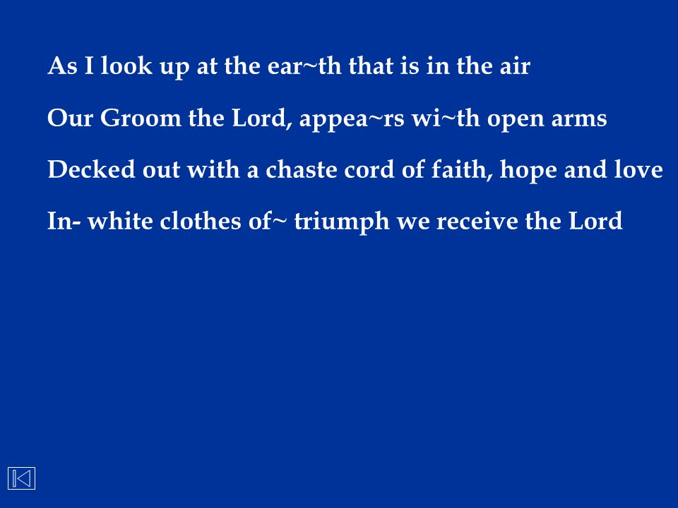 As I look up at the ear~th that is in the air Our Groom the Lord, appea~rs wi~th open arms Decked out with a chaste cord of faith, hope and love In- w