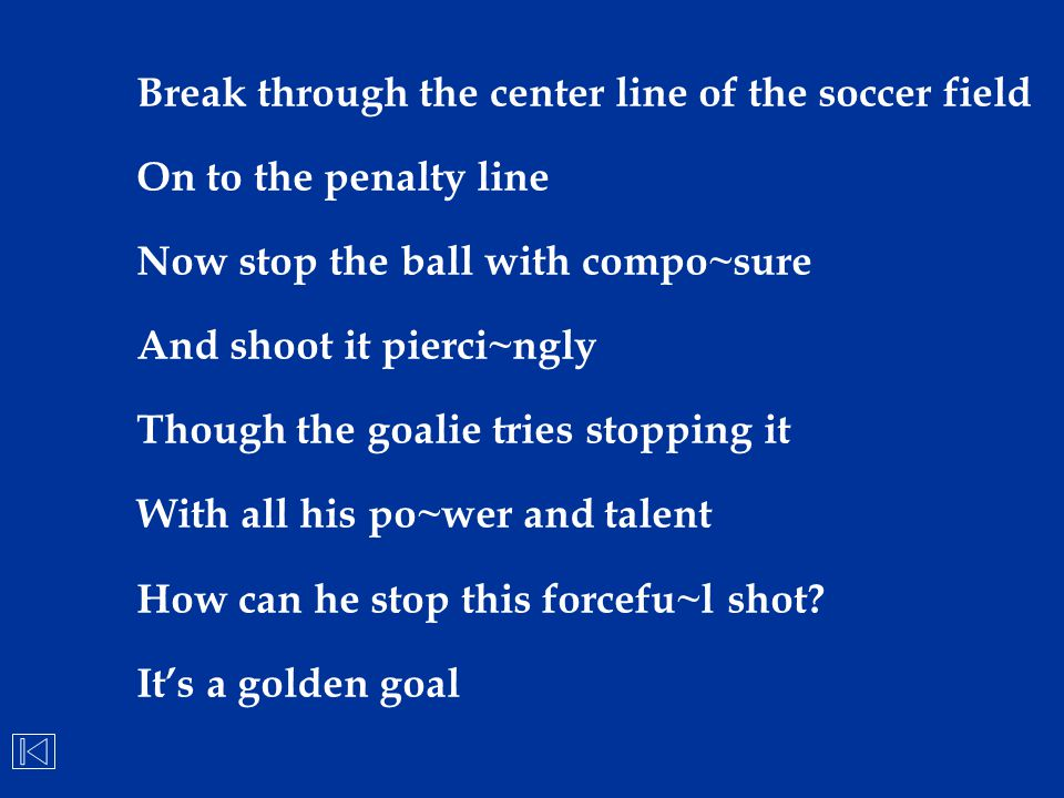 Break through the center line of the soccer field On to the penalty line Now stop the ball with compo~sure And shoot it pierci~ngly Though the goalie