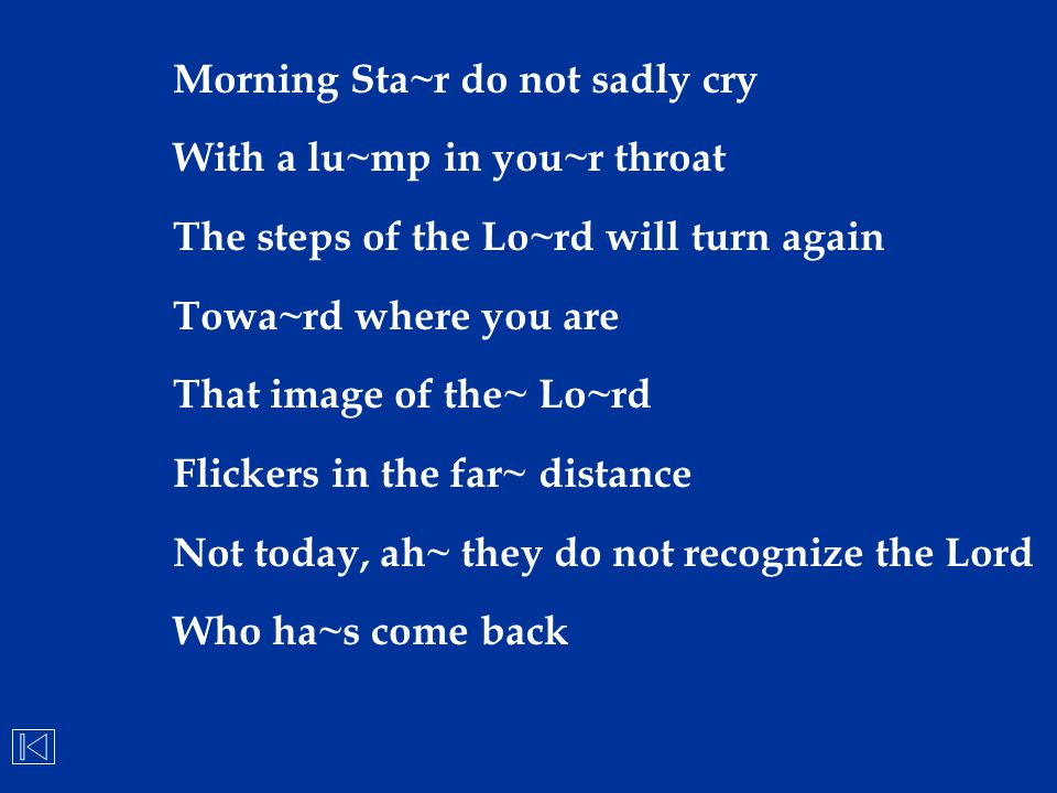 Morning Sta~r do not sadly cry With a lu~mp in you~r throat The steps of the Lo~rd will turn again Towa~rd where you are That image of the~ Lo~rd Flic