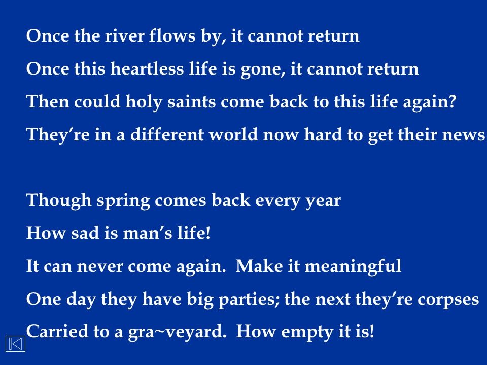 Once the river flows by, it cannot return Once this heartless life is gone, it cannot return Then could holy saints come back to this life again? They