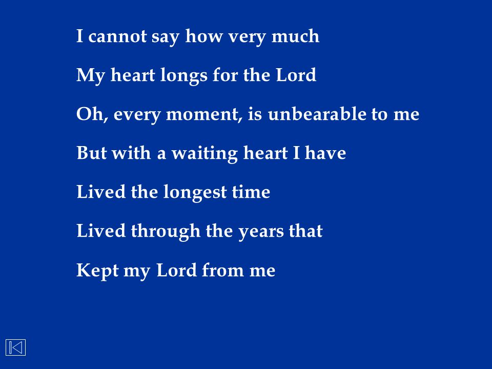 I cannot say how very much My heart longs for the Lord Oh, every moment, is unbearable to me But with a waiting heart I have Lived the longest time Li