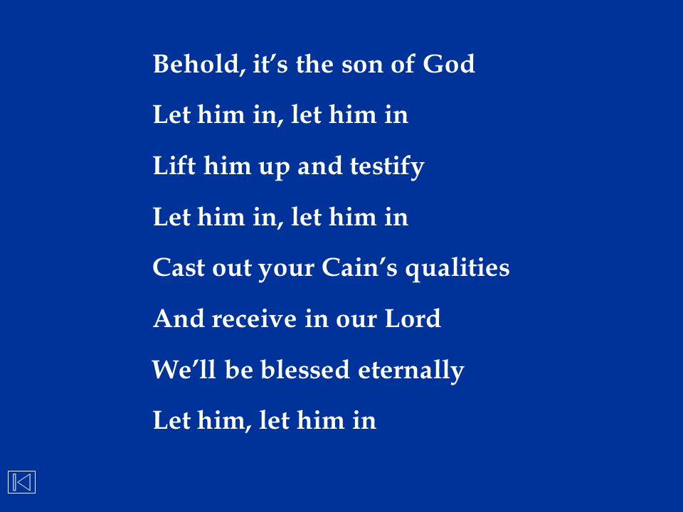 Behold, it's the son of God Let him in, let him in Lift him up and testify Let him in, let him in Cast out your Cain's qualities And receive in our Lo