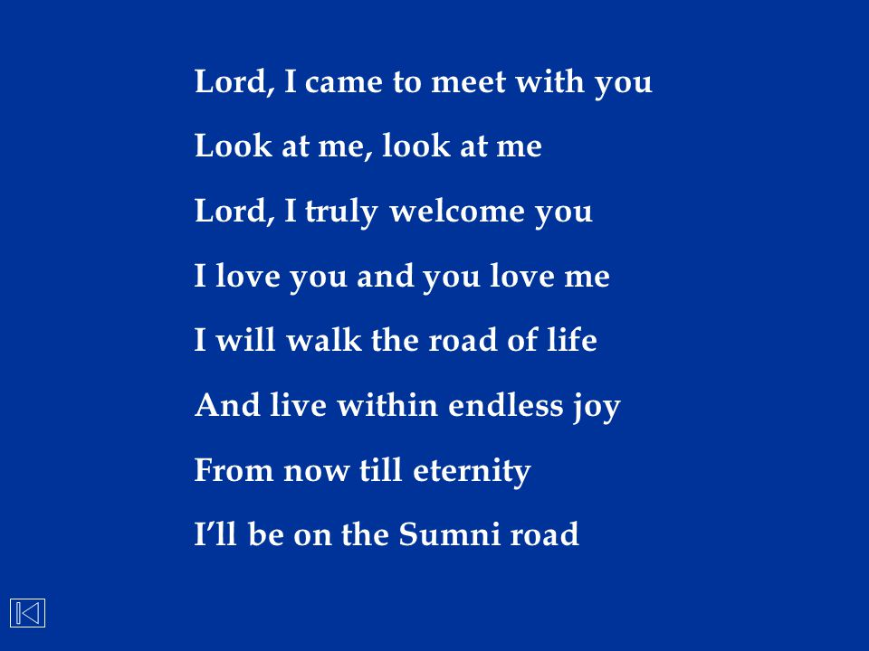 Lord, I came to meet with you Look at me, look at me Lord, I truly welcome you I love you and you love me I will walk the road of life And live within