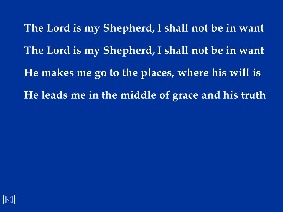 The Lord is my Shepherd, I shall not be in want He makes me go to the places, where his will is He leads me in the middle of grace and his truth