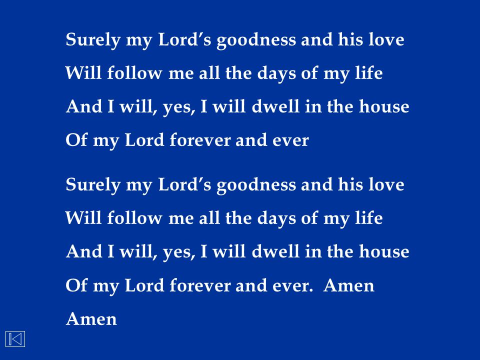 Surely my Lord's goodness and his love Will follow me all the days of my life And I will, yes, I will dwell in the house Of my Lord forever and ever S