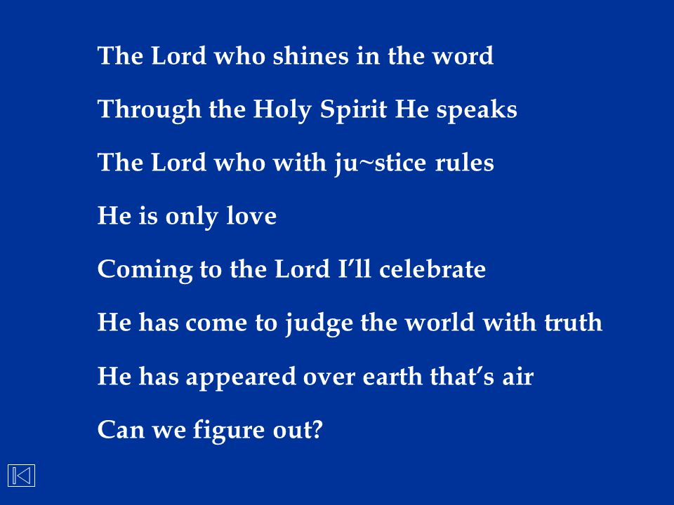 The Lord who shines in the word Through the Holy Spirit He speaks The Lord who with ju~stice rules He is only love Coming to the Lord I'll celebrate H