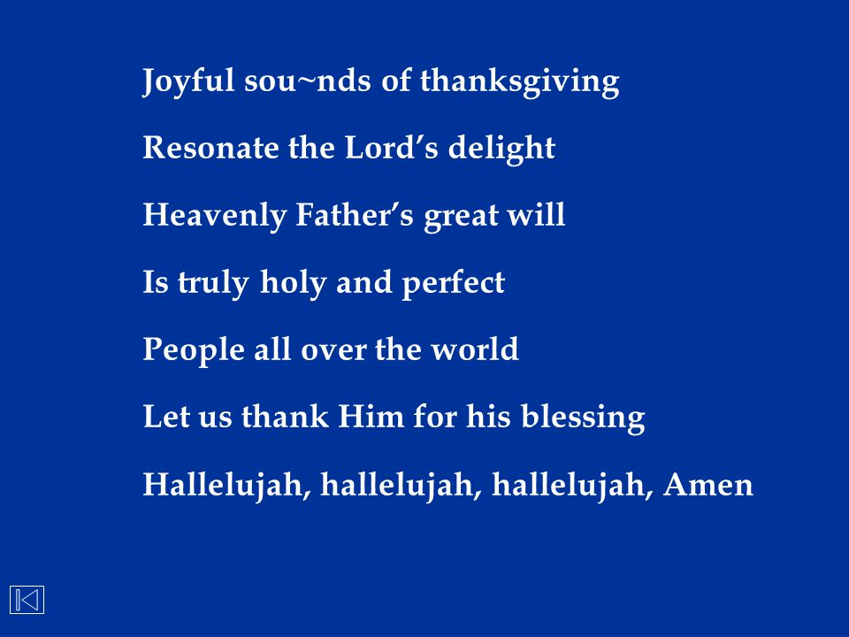 Joyful sou~nds of thanksgiving Resonate the Lord's delight Heavenly Father's great will Is truly holy and perfect People all over the world Let us tha