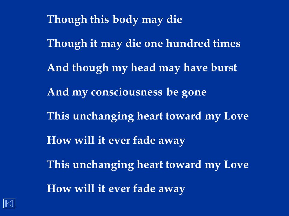 Though this body may die Though it may die one hundred times And though my head may have burst And my consciousness be gone This unchanging heart towa
