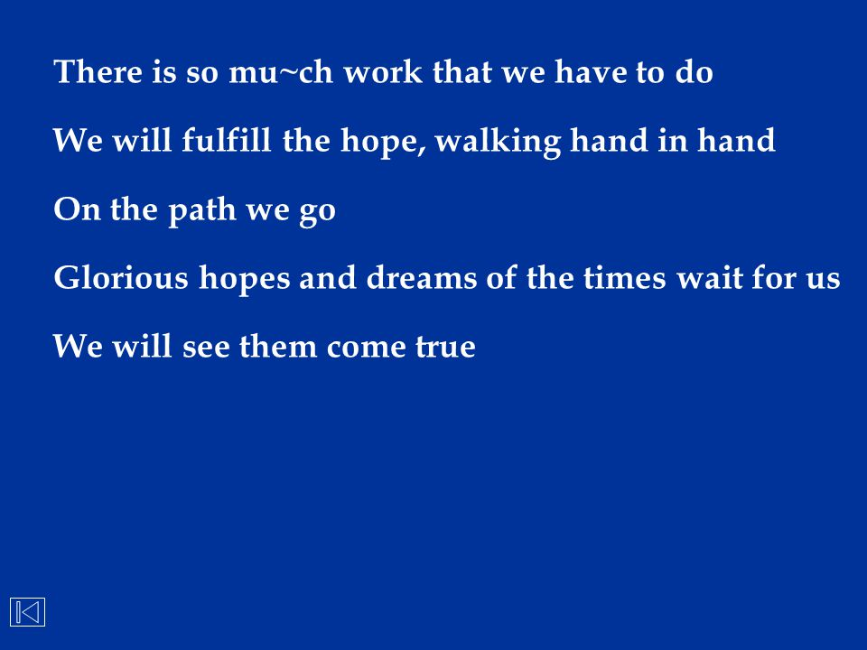 There is so mu~ch work that we have to do We will fulfill the hope, walking hand in hand On the path we go Glorious hopes and dreams of the times wait