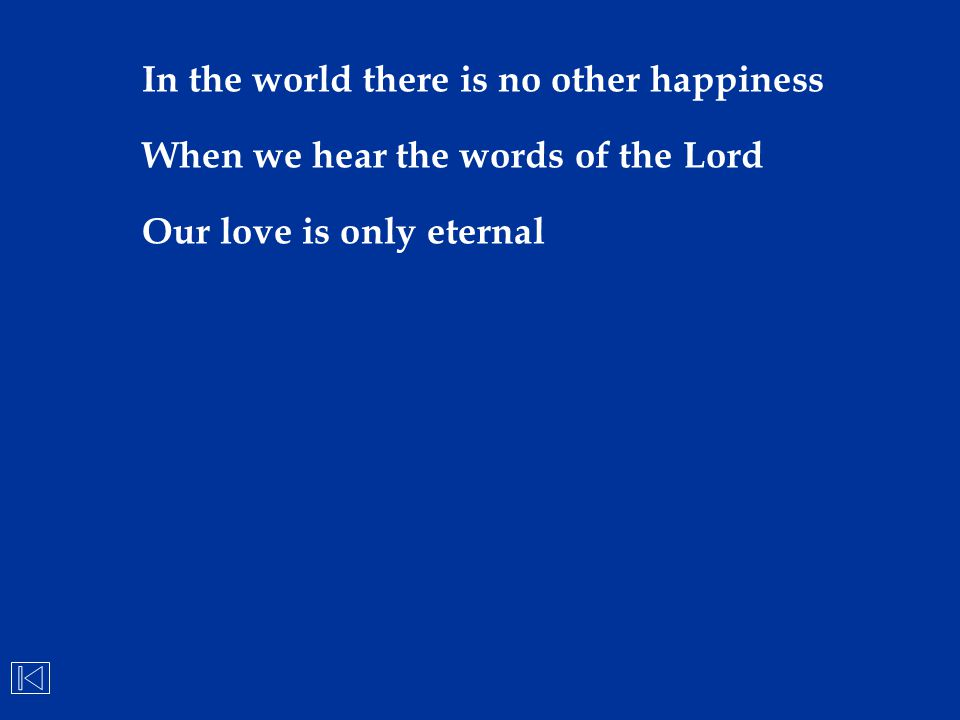 In the world there is no other happiness When we hear the words of the Lord Our love is only eternal