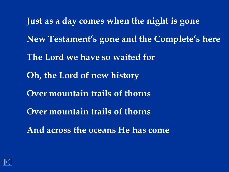 Just as a day comes when the night is gone New Testament's gone and the Complete's here The Lord we have so waited for Oh, the Lord of new history Ove