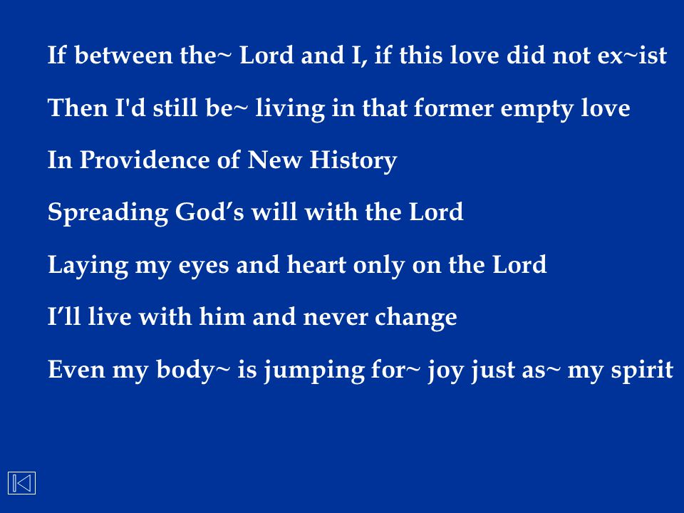 If between the~ Lord and I, if this love did not ex~ist Then I'd still be~ living in that former empty love In Providence of New History Spreading God