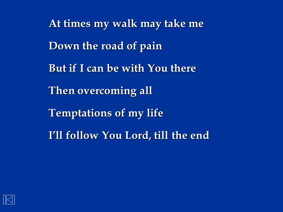 At times my walk may take me Down the road of pain But if I can be with You there Then overcoming all Temptations of my life I'll follow You Lord, til