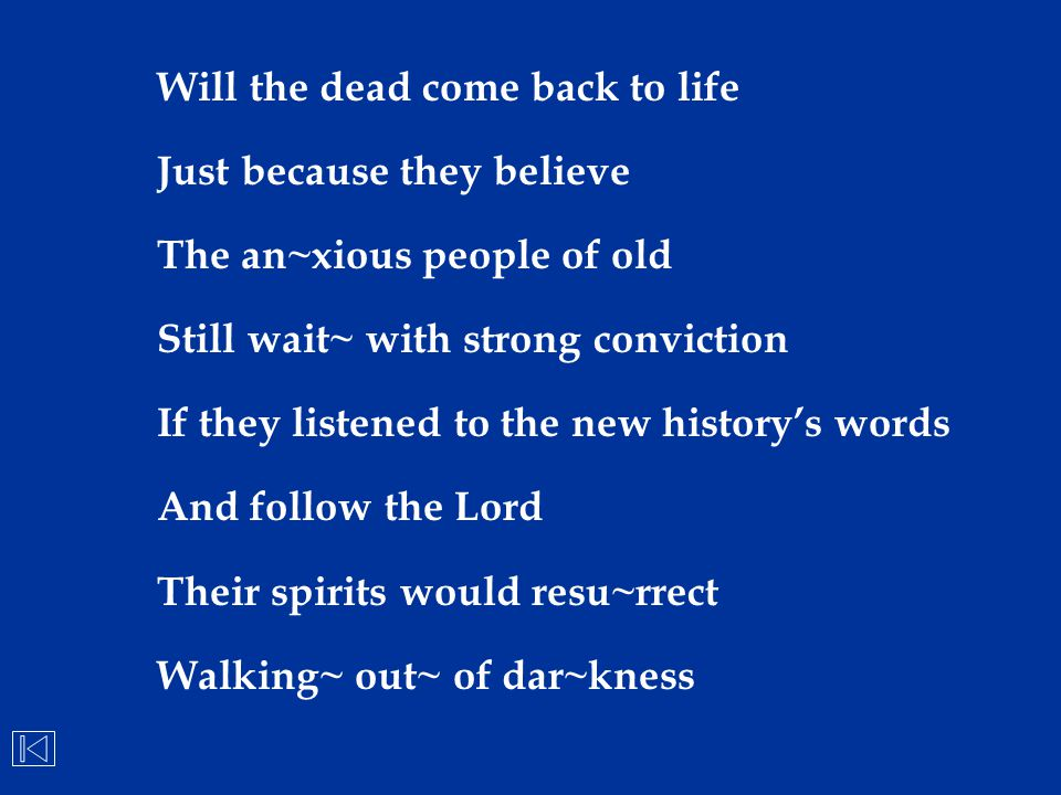 Will the dead come back to life Just because they believe The an~xious people of old Still wait~ with strong conviction If they listened to the new hi