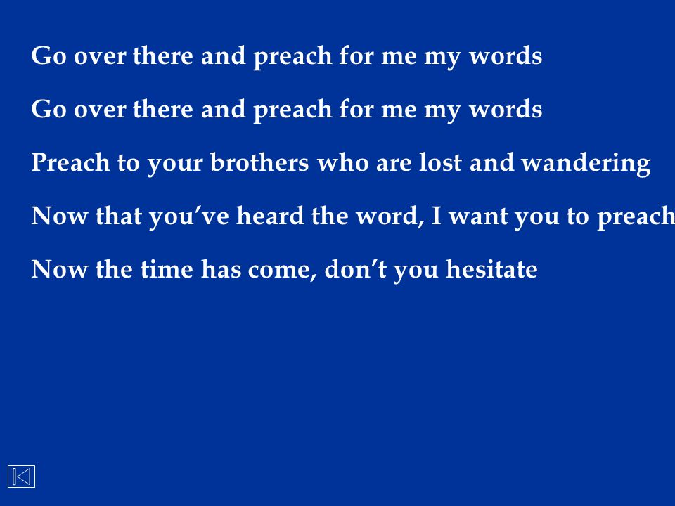 Go over there and preach for me my words Preach to your brothers who are lost and wandering Now that you've heard the word, I want you to preach Now t