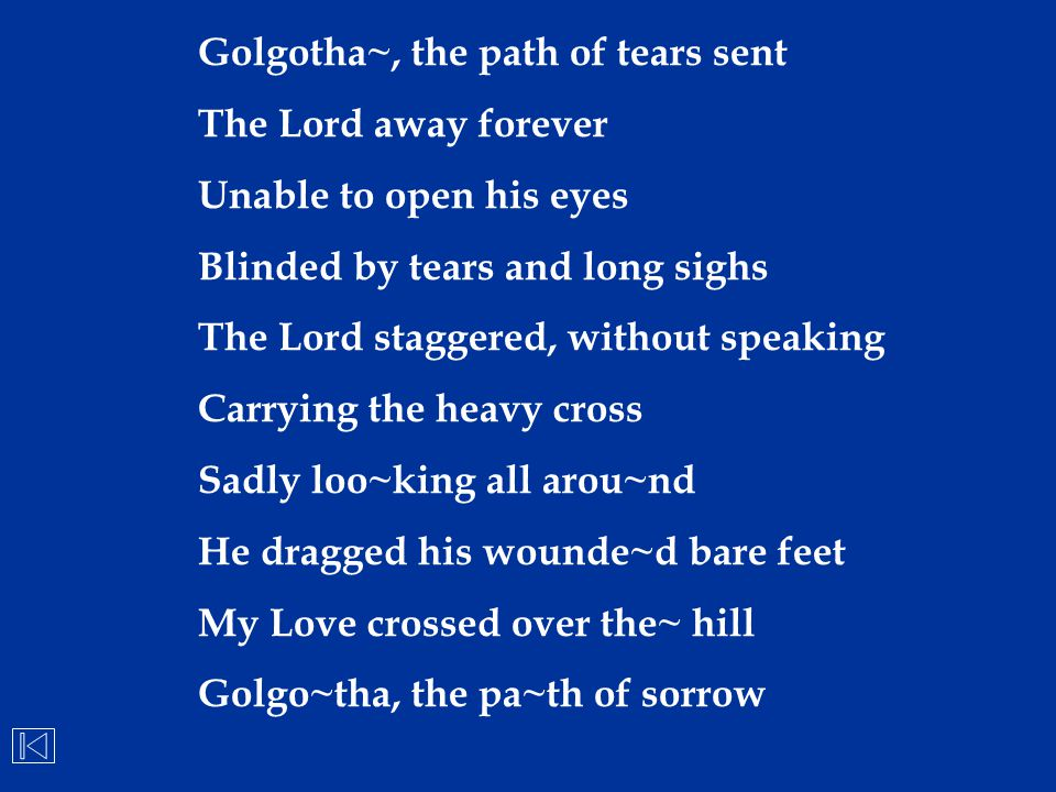 Golgotha~, the path of tears sent The Lord away forever Unable to open his eyes Blinded by tears and long sighs The Lord staggered, without speaking C