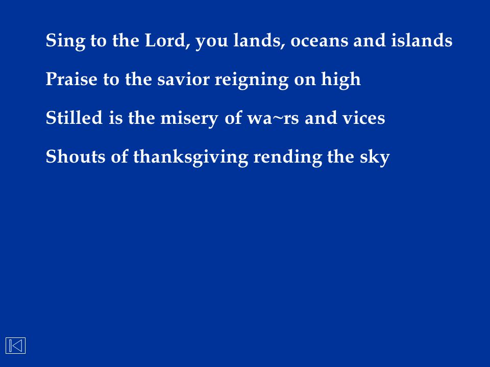Sing to the Lord, you lands, oceans and islands Praise to the savior reigning on high Stilled is the misery of wa~rs and vices Shouts of thanksgiving