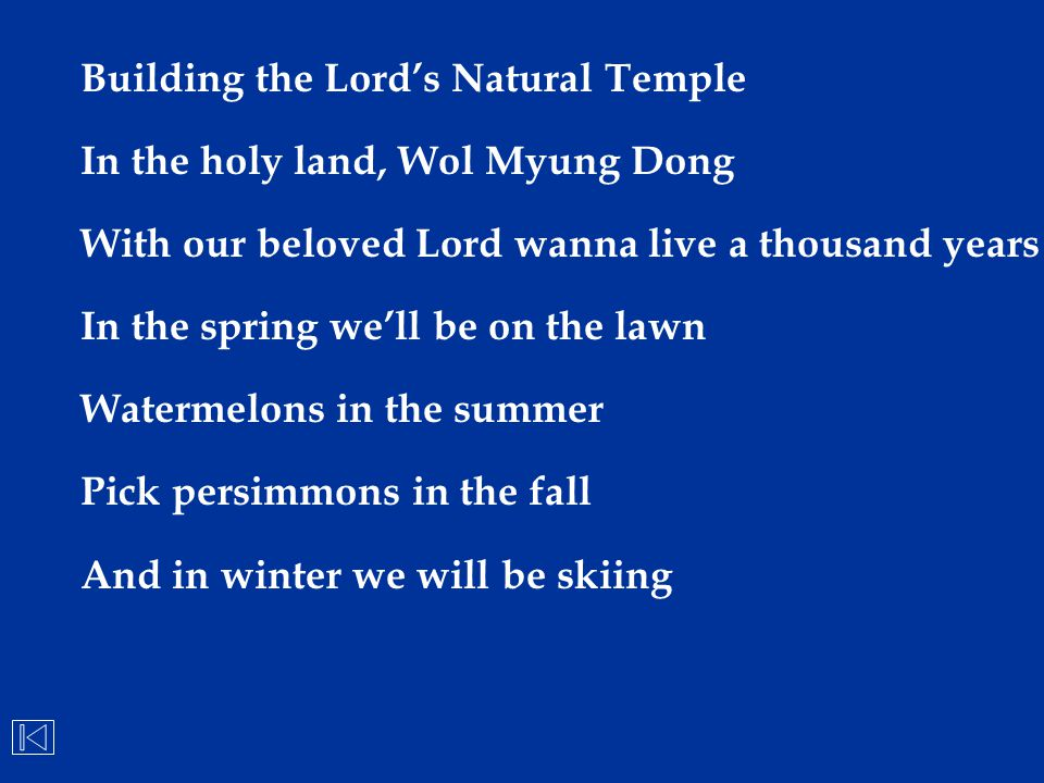 Building the Lord's Natural Temple In the holy land, Wol Myung Dong With our beloved Lord wanna live a thousand years In the spring we'll be on the la