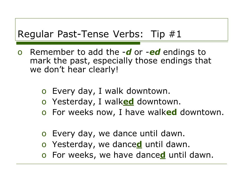 Regular Past-Tense Verbs: Tip #1 oRemember to add the -d or -ed endings to mark the past, especially those endings that we don't hear clearly! oEvery