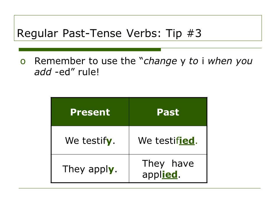 "Regular Past-Tense Verbs: Tip #3 oRemember to use the ""change y to i when you add -ed"" rule! PresentPast We testify.We testified. They apply. They hav"