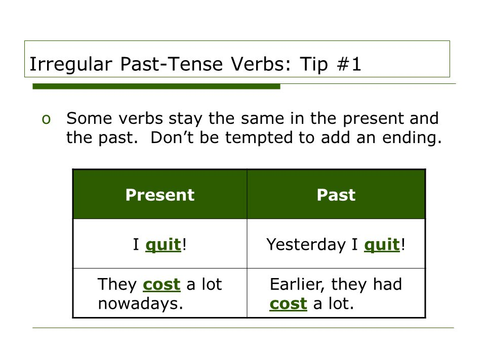 Irregular Past-Tense Verbs: Tip #1 oSome verbs stay the same in the present and the past. Don't be tempted to add an ending. PresentPast I quit!Yester